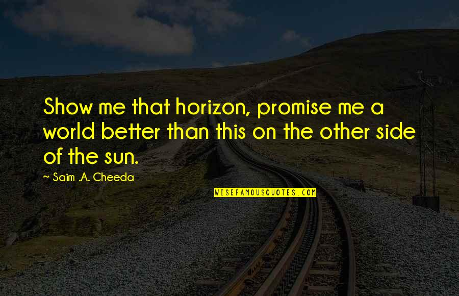 Travel The World With Me Quotes By Saim .A. Cheeda: Show me that horizon, promise me a world