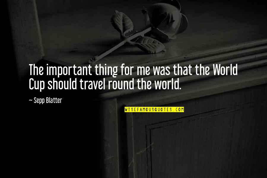 Travel The World With Me Quotes By Sepp Blatter: The important thing for me was that the