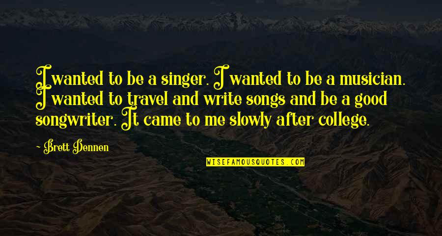 Travel Writing Quotes By Brett Dennen: I wanted to be a singer. I wanted