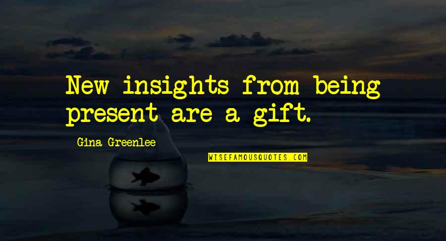 Travel Writing Quotes By Gina Greenlee: New insights from being present are a gift.