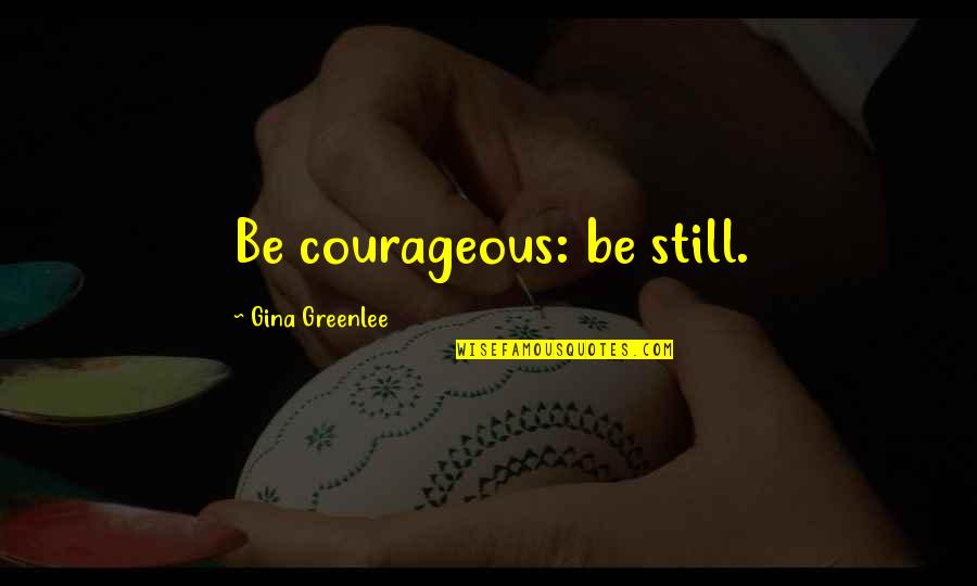 Travel Writing Quotes By Gina Greenlee: Be courageous: be still.