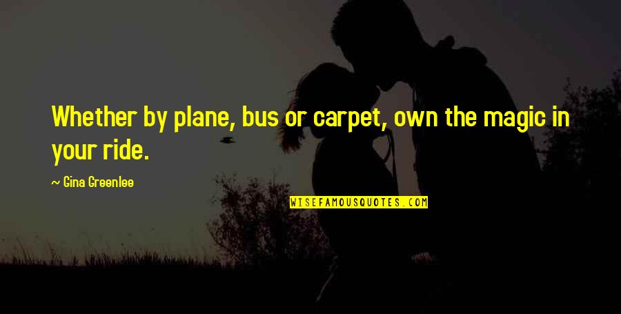 Travel Writing Quotes By Gina Greenlee: Whether by plane, bus or carpet, own the