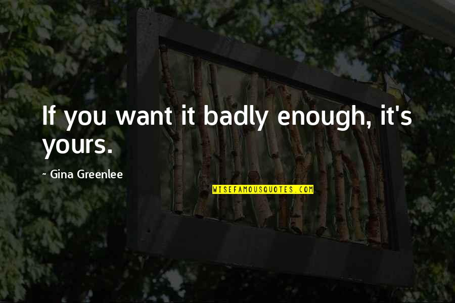 Travel Writing Quotes By Gina Greenlee: If you want it badly enough, it's yours.