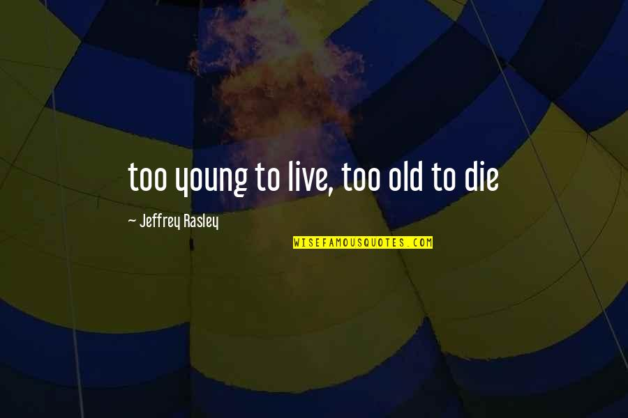Travel Writing Quotes By Jeffrey Rasley: too young to live, too old to die