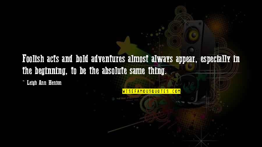 Travel Writing Quotes By Leigh Ann Henion: Foolish acts and bold adventures almost always appear,
