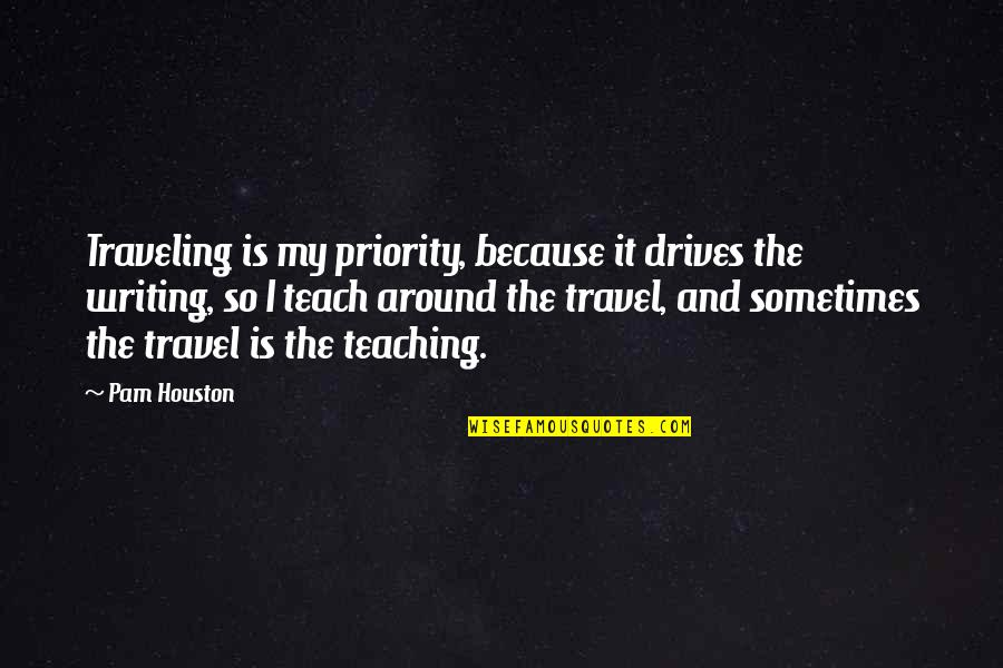 Travel Writing Quotes By Pam Houston: Traveling is my priority, because it drives the