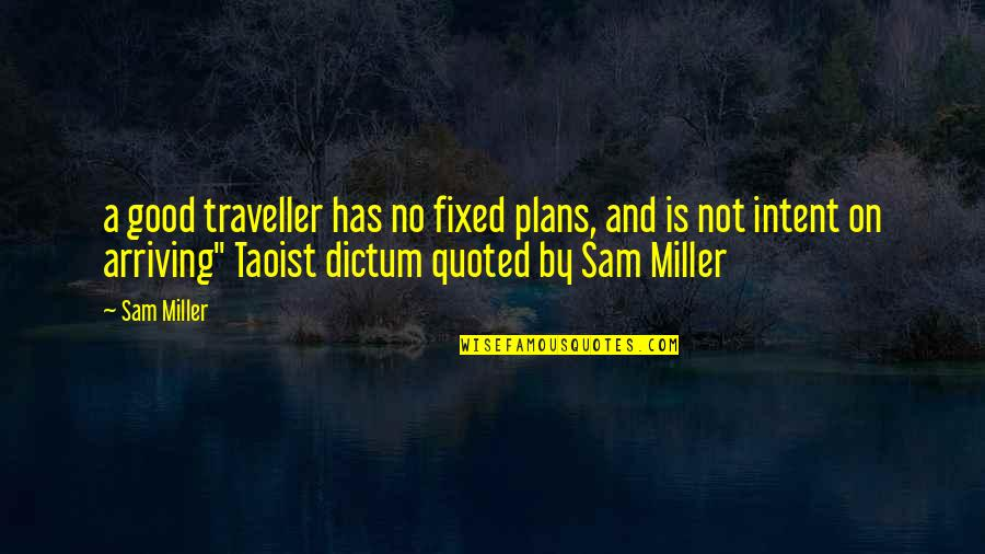 Travel Writing Quotes By Sam Miller: a good traveller has no fixed plans, and