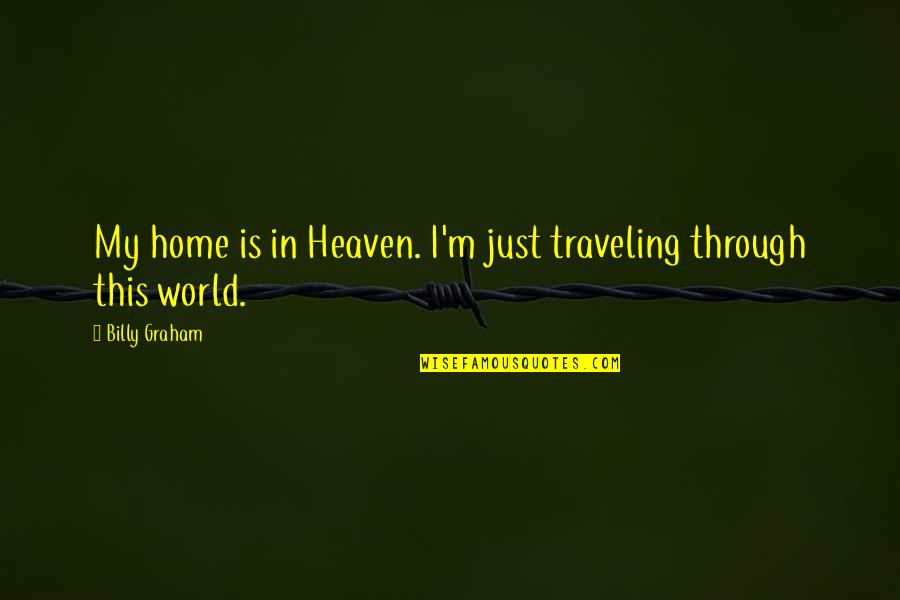 Traveling Home Quotes By Billy Graham: My home is in Heaven. I'm just traveling