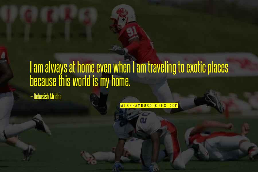 Traveling Home Quotes By Debasish Mridha: I am always at home even when I