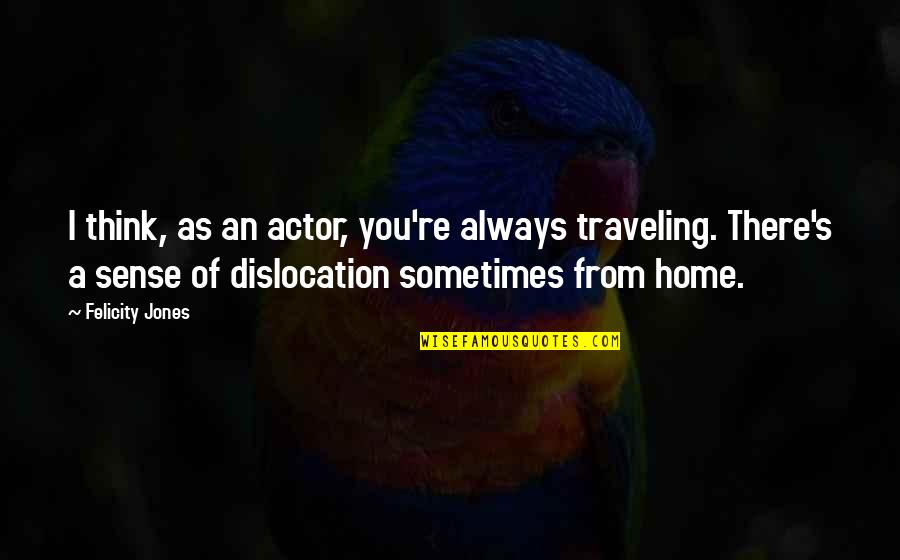 Traveling Home Quotes By Felicity Jones: I think, as an actor, you're always traveling.