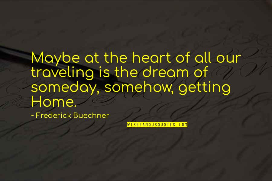 Traveling Home Quotes By Frederick Buechner: Maybe at the heart of all our traveling