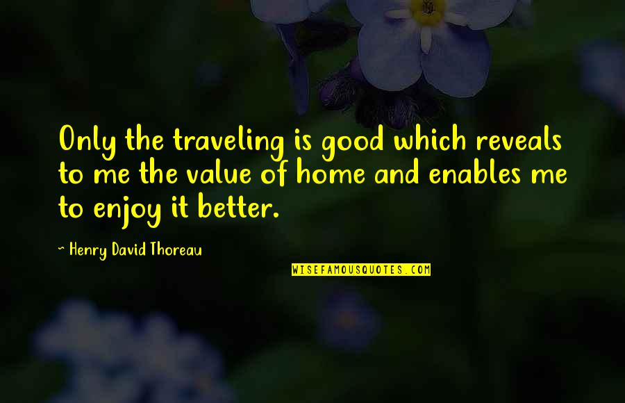 Traveling Home Quotes By Henry David Thoreau: Only the traveling is good which reveals to