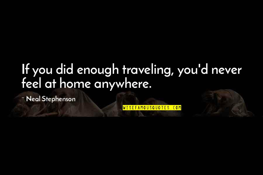 Traveling Home Quotes By Neal Stephenson: If you did enough traveling, you'd never feel