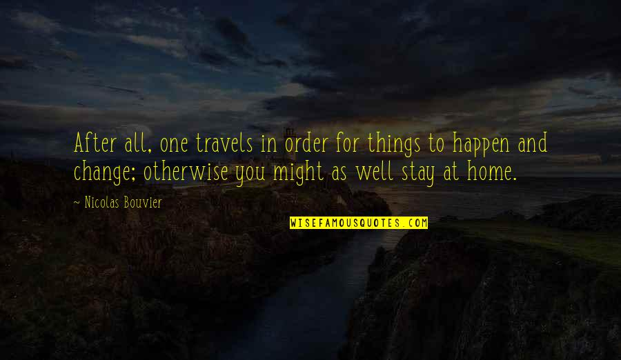 Traveling Home Quotes By Nicolas Bouvier: After all, one travels in order for things