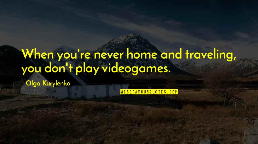 Traveling Home Quotes By Olga Kurylenko: When you're never home and traveling, you don't