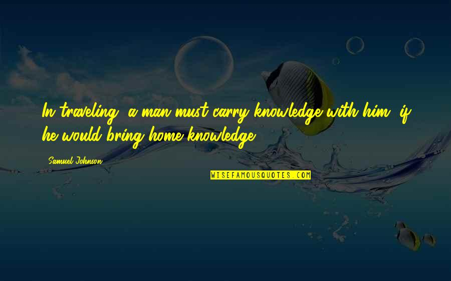 Traveling Home Quotes By Samuel Johnson: In traveling, a man must carry knowledge with