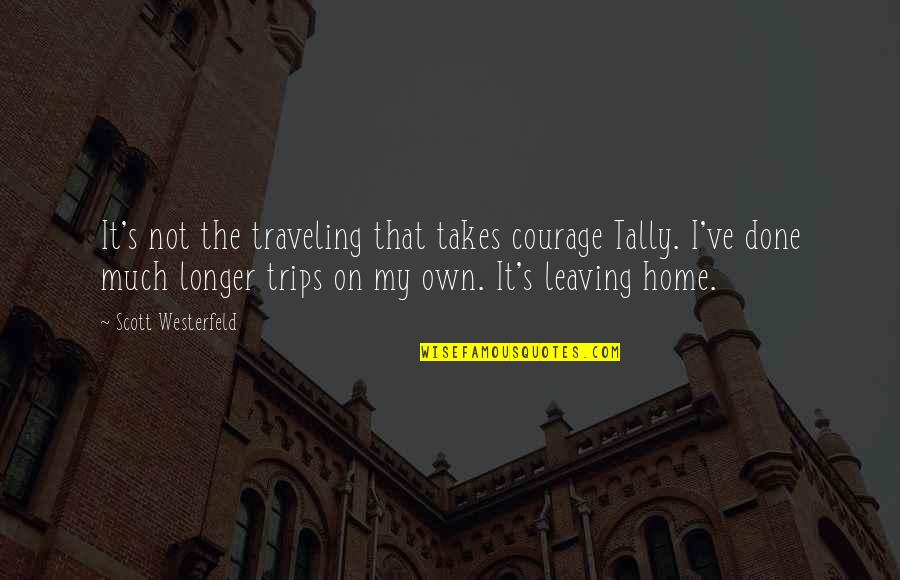 Traveling Home Quotes By Scott Westerfeld: It's not the traveling that takes courage Tally.