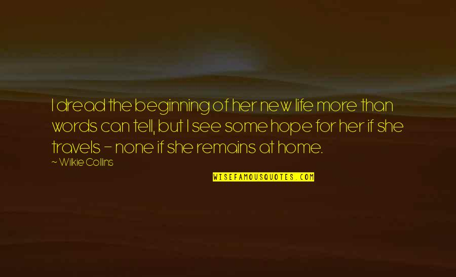 Traveling Home Quotes By Wilkie Collins: I dread the beginning of her new life
