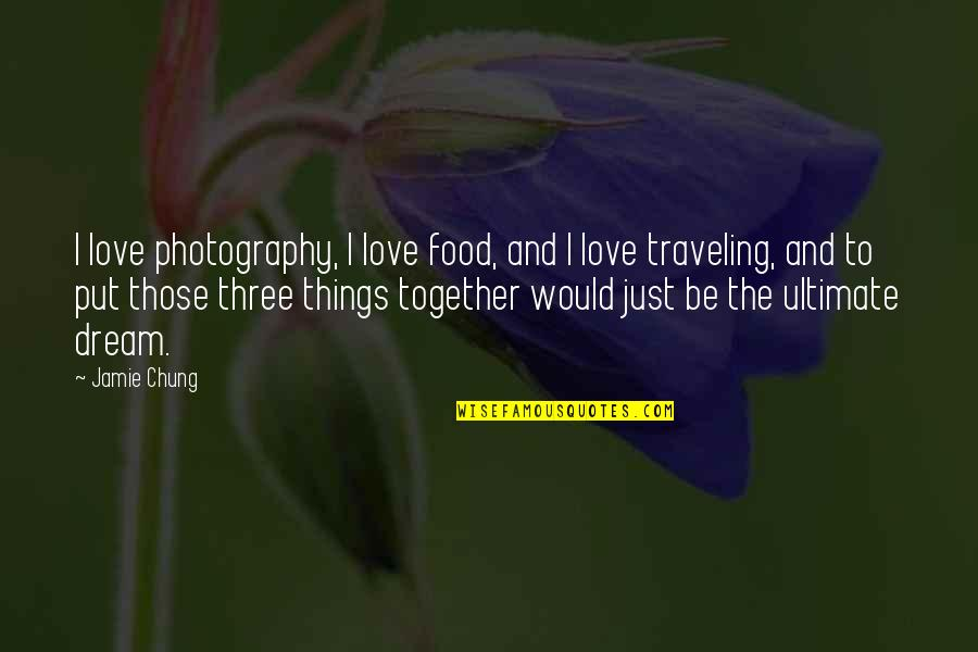 Traveling Together Love Quotes By Jamie Chung: I love photography, I love food, and I