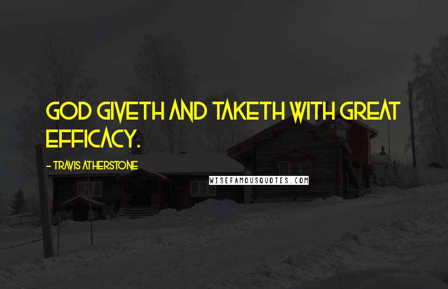 Travis Atherstone quotes: God giveth and taketh with great efficacy.