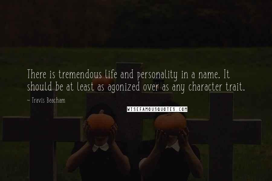 Travis Beacham quotes: There is tremendous life and personality in a name. It should be at least as agonized over as any character trait.