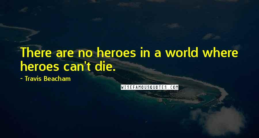 Travis Beacham quotes: There are no heroes in a world where heroes can't die.