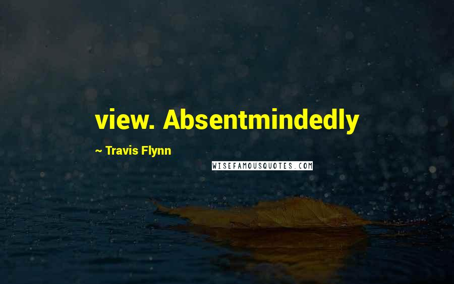 Travis Flynn quotes: view. Absentmindedly