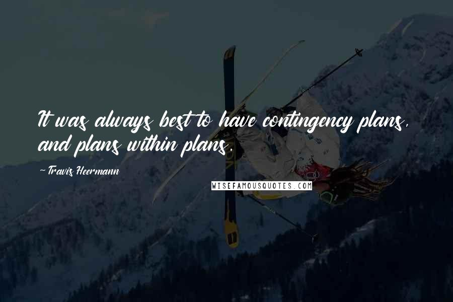 Travis Heermann quotes: It was always best to have contingency plans, and plans within plans.