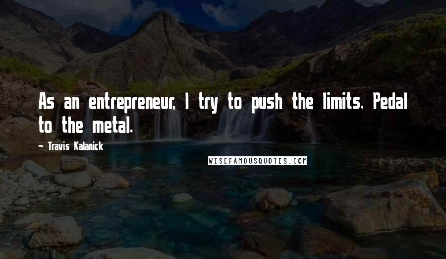 Travis Kalanick quotes: As an entrepreneur, I try to push the limits. Pedal to the metal.