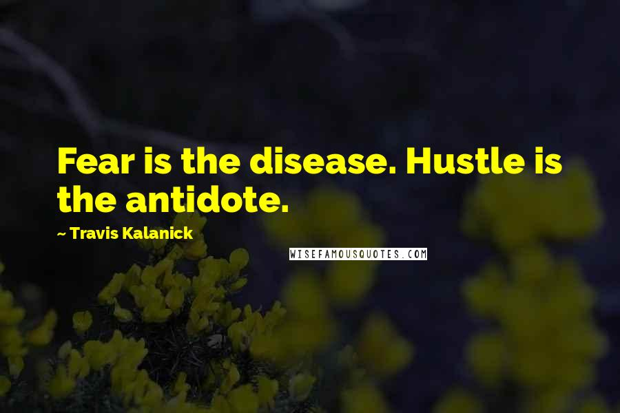 Travis Kalanick quotes: Fear is the disease. Hustle is the antidote.