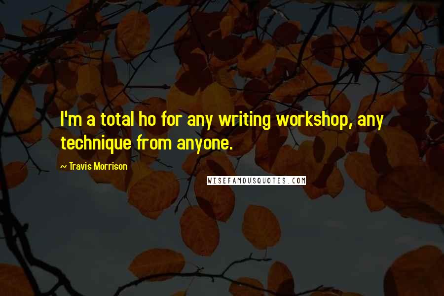 Travis Morrison quotes: I'm a total ho for any writing workshop, any technique from anyone.