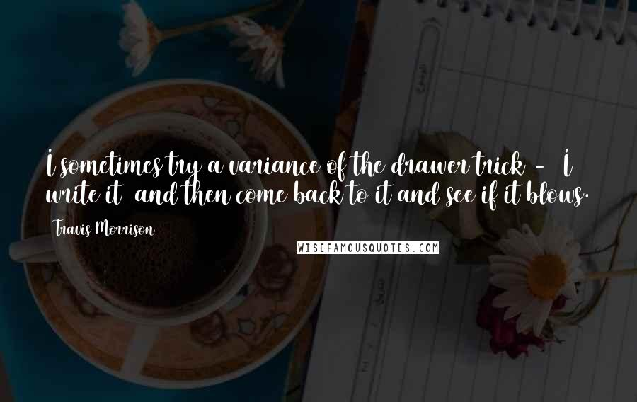 Travis Morrison quotes: I sometimes try a variance of the drawer trick - [I write it] and then come back to it and see if it blows.