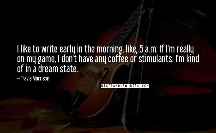 Travis Morrison quotes: I like to write early in the morning, like, 5 a.m. If I'm really on my game, I don't have any coffee or stimulants. I'm kind of in a dream