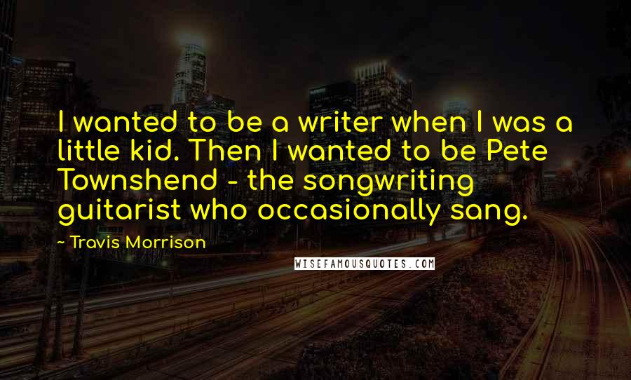 Travis Morrison quotes: I wanted to be a writer when I was a little kid. Then I wanted to be Pete Townshend - the songwriting guitarist who occasionally sang.