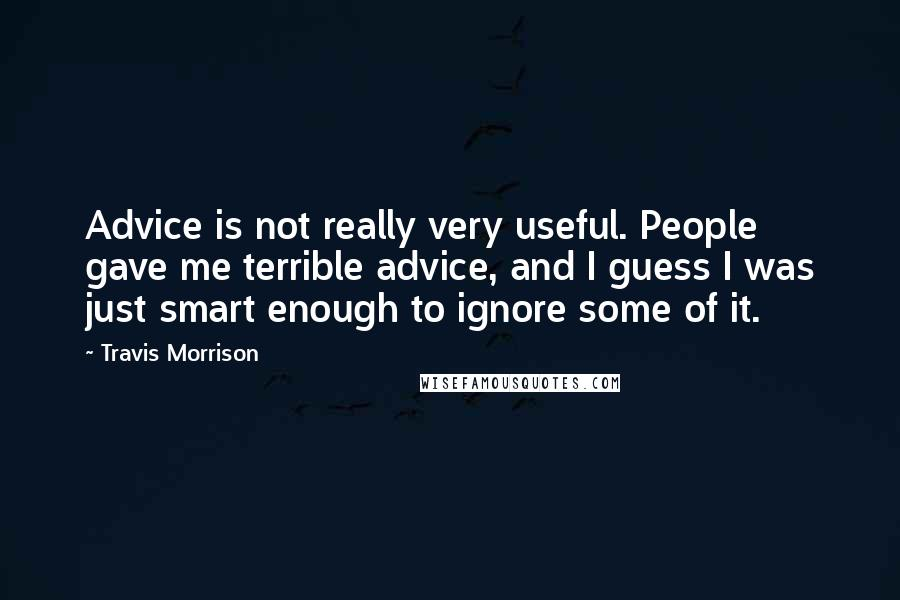 Travis Morrison quotes: Advice is not really very useful. People gave me terrible advice, and I guess I was just smart enough to ignore some of it.
