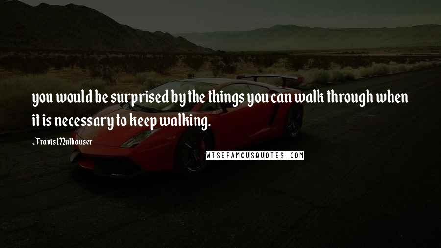 Travis Mulhauser quotes: you would be surprised by the things you can walk through when it is necessary to keep walking.