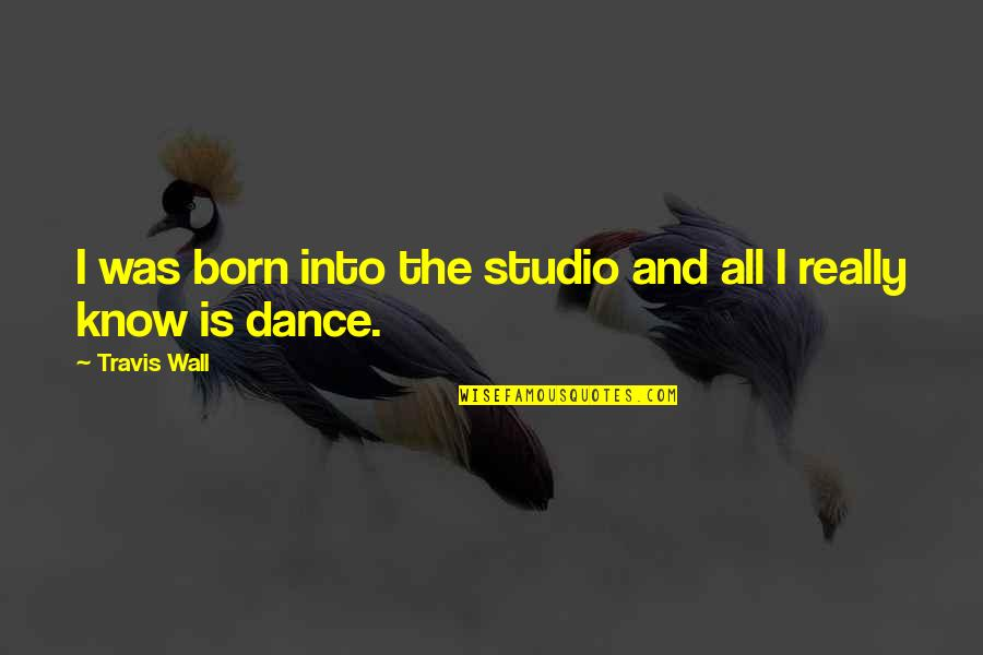 Travis Wall Quotes By Travis Wall: I was born into the studio and all