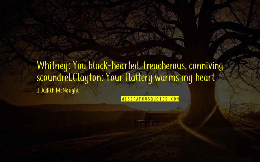 Treacherous Heart Quotes By Judith McNaught: Whitney: You black-hearted, treacherous, conniving scoundrel.Clayton: Your flattery
