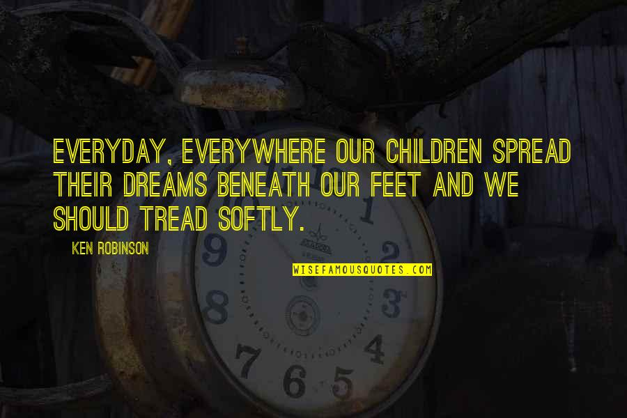 Tread Softly Quotes By Ken Robinson: Everyday, everywhere our children spread their dreams beneath
