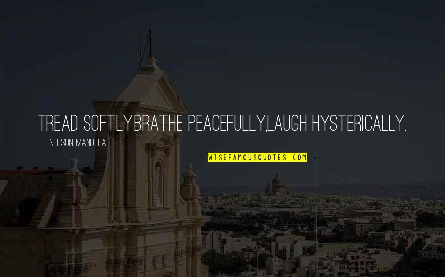 Tread Softly Quotes By Nelson Mandela: Tread softly,Brathe peacefully,Laugh hysterically.