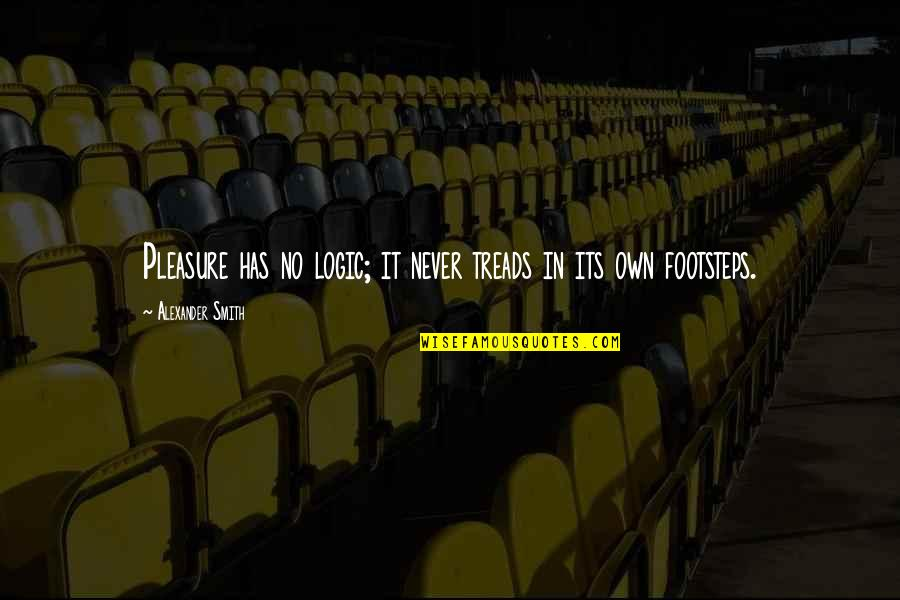 Treads Quotes By Alexander Smith: Pleasure has no logic; it never treads in