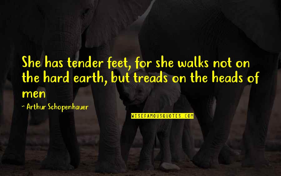 Treads Quotes By Arthur Schopenhauer: She has tender feet, for she walks not