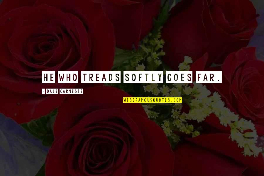 Treads Quotes By Dale Carnegie: He who treads softly goes far.