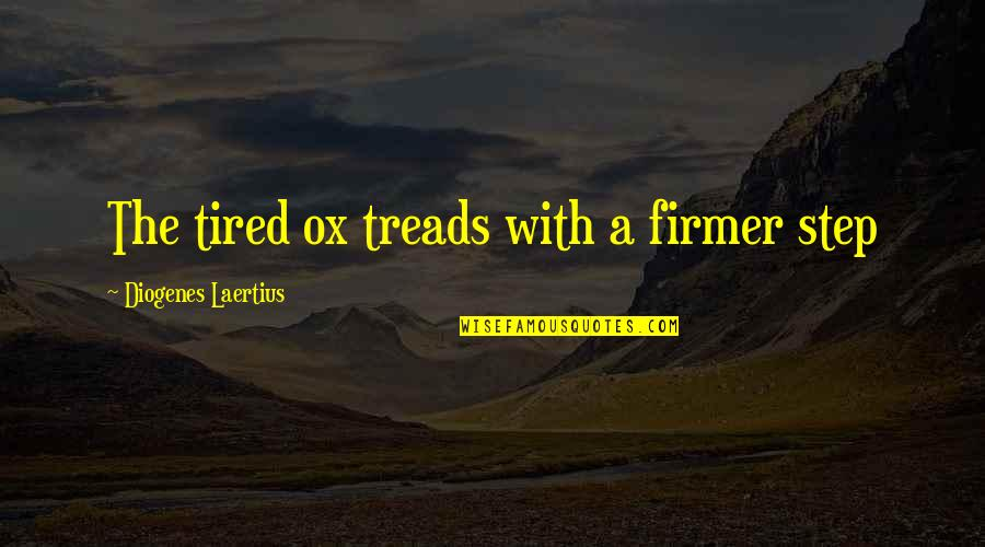 Treads Quotes By Diogenes Laertius: The tired ox treads with a firmer step