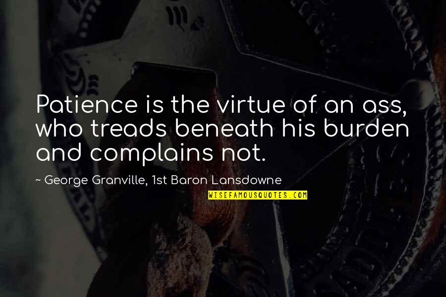 Treads Quotes By George Granville, 1st Baron Lansdowne: Patience is the virtue of an ass, who