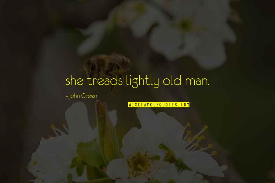Treads Quotes By John Green: she treads lightly old man.