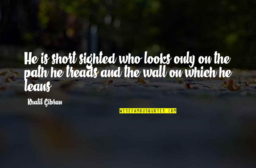 Treads Quotes By Khalil Gibran: He is short-sighted who looks only on the