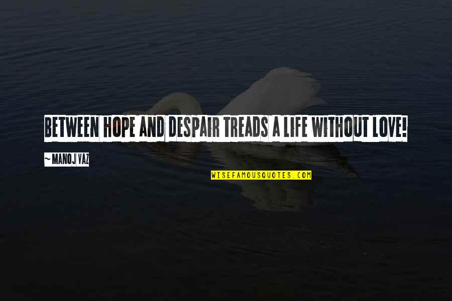 Treads Quotes By Manoj Vaz: Between hope and despair treads a life without