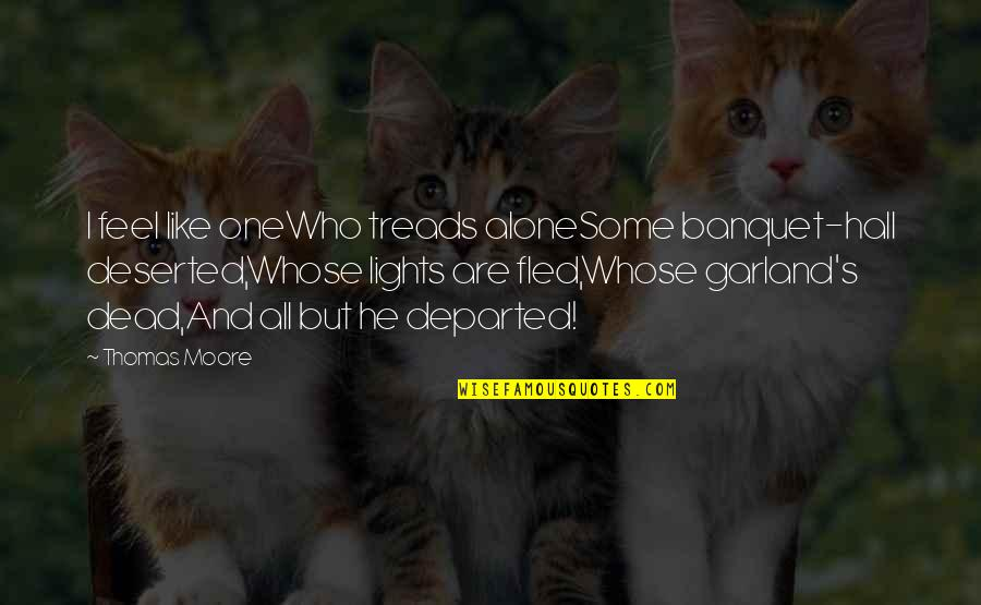 Treads Quotes By Thomas Moore: I feel like oneWho treads aloneSome banquet-hall deserted,Whose