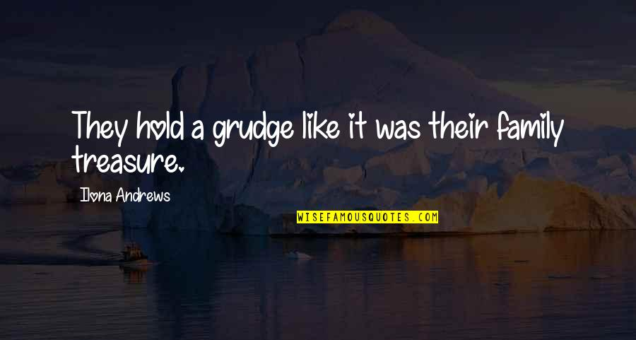 Treasure And Family Quotes By Ilona Andrews: They hold a grudge like it was their